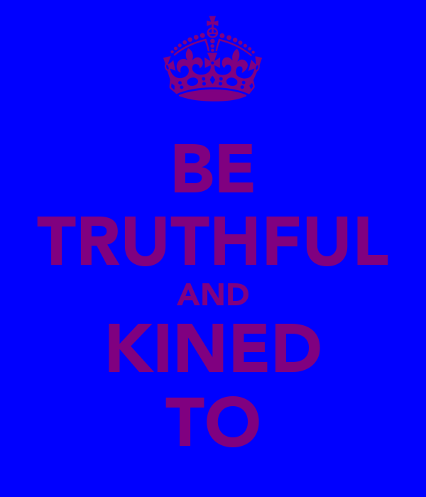 BE TRUTHFUL AND KINED TO