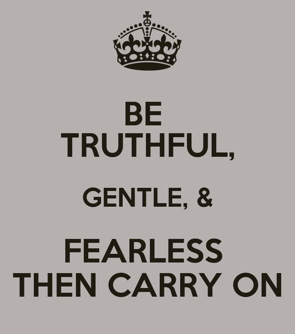 BE  TRUTHFUL, GENTLE, & FEARLESS  THEN CARRY ON