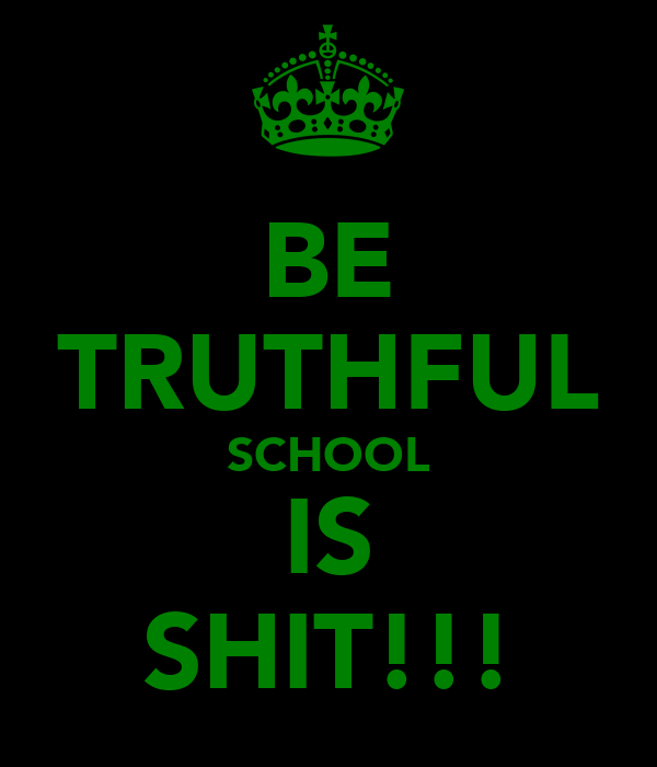 BE TRUTHFUL SCHOOL IS SHIT!!!