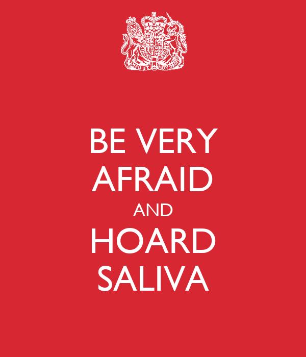 BE VERY AFRAID AND HOARD SALIVA