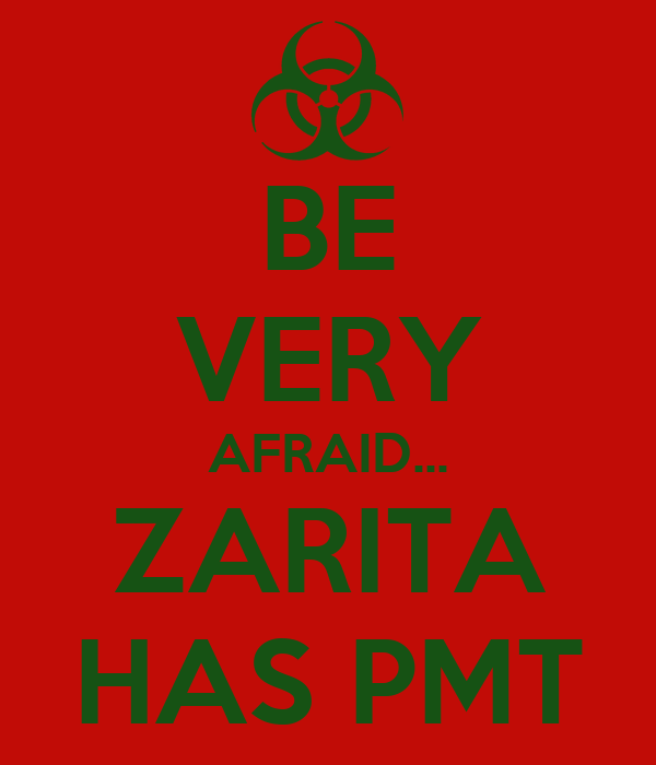 BE VERY AFRAID... ZARITA HAS PMT