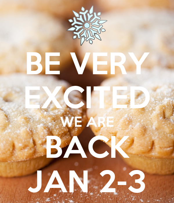 BE VERY EXCITED WE ARE BACK JAN 2-3