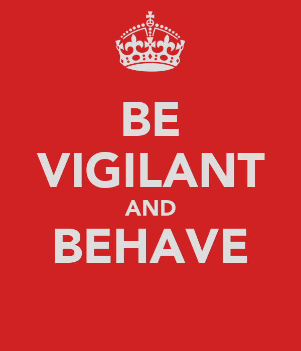 BE VIGILANT AND BEHAVE
