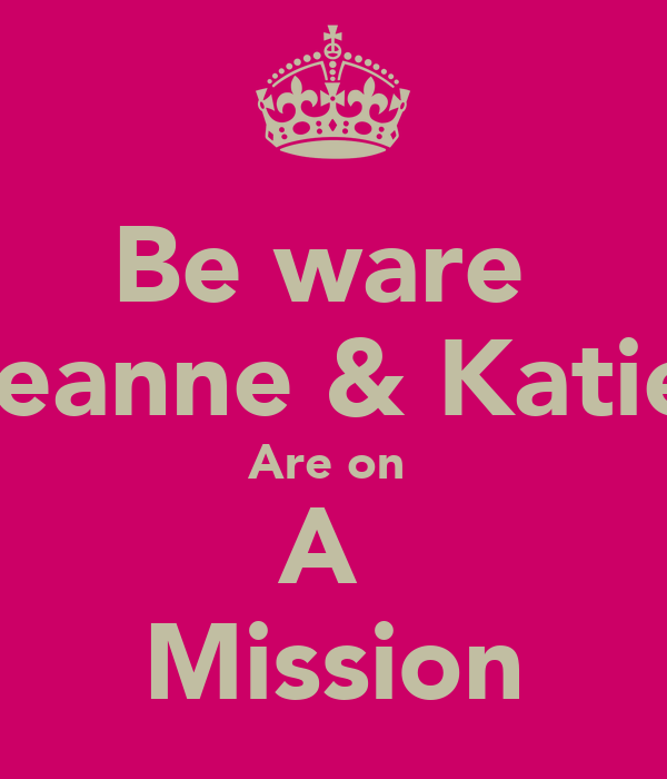 Be ware  Leanne & Katie  Are on  A  Mission