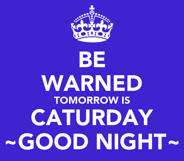BE WARNED TOMORROW IS CATURDAY ~GOOD NIGHT~