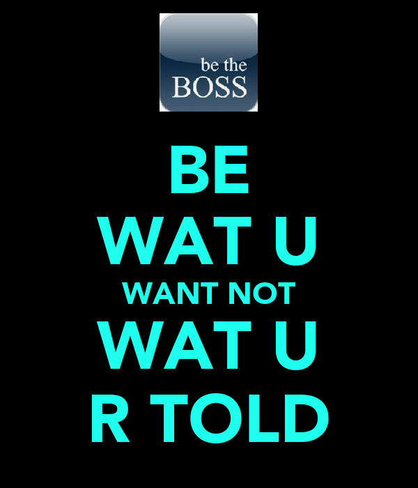 BE WAT U WANT NOT WAT U R TOLD