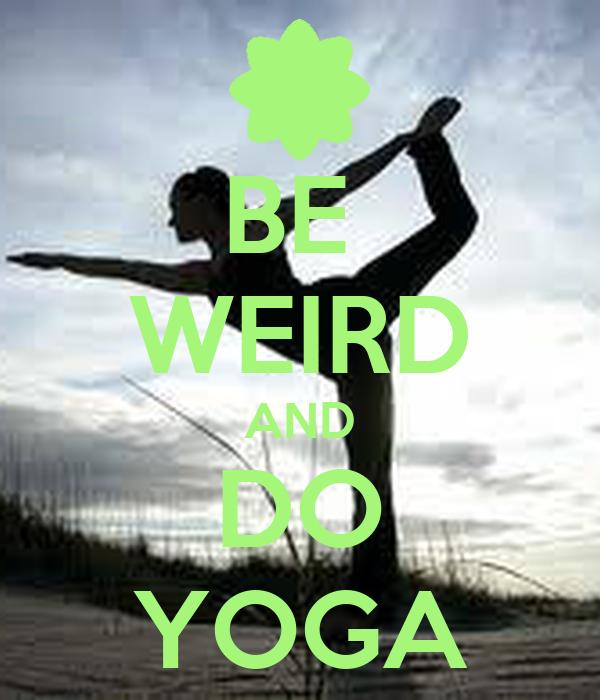 BE  WEIRD AND DO YOGA