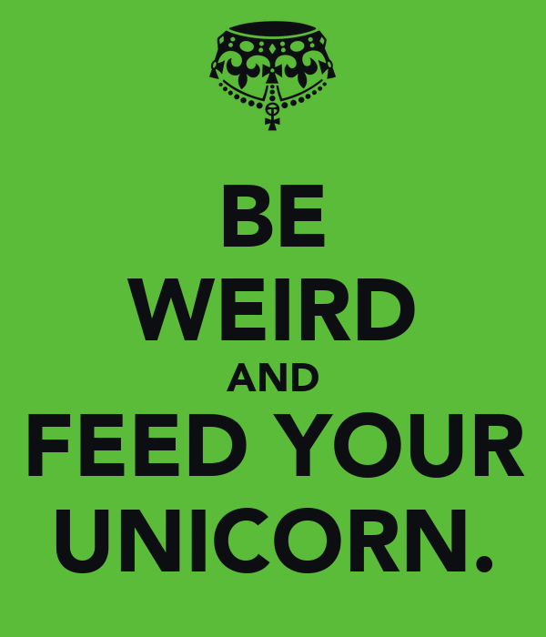 BE WEIRD AND FEED YOUR UNICORN.