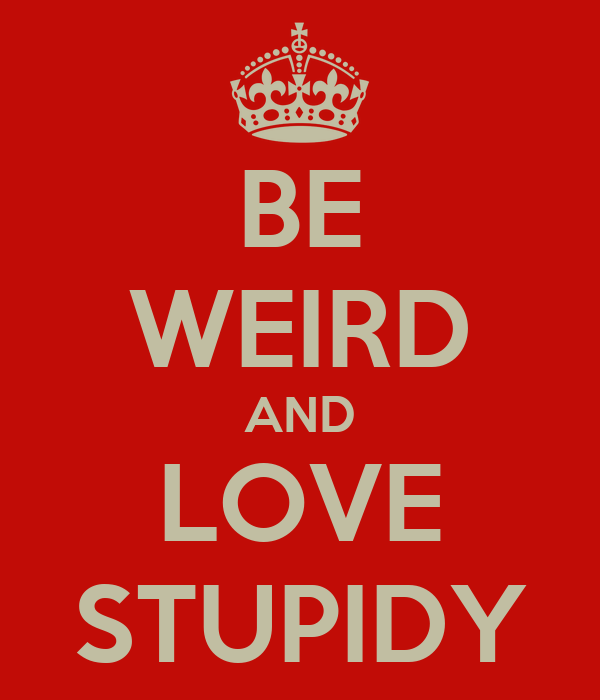 BE WEIRD AND LOVE STUPIDY