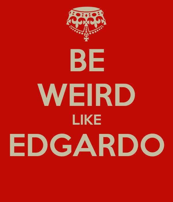 BE WEIRD LIKE EDGARDO