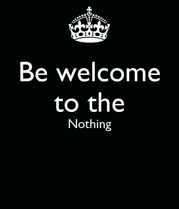 Be welcome to the Nothing