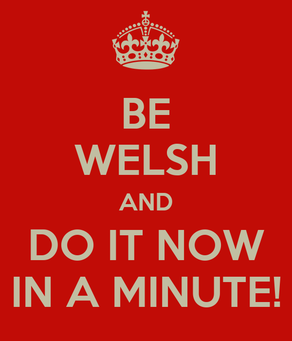 BE WELSH AND DO IT NOW IN A MINUTE!