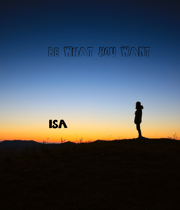 BE WHAT YOU WANT     isa