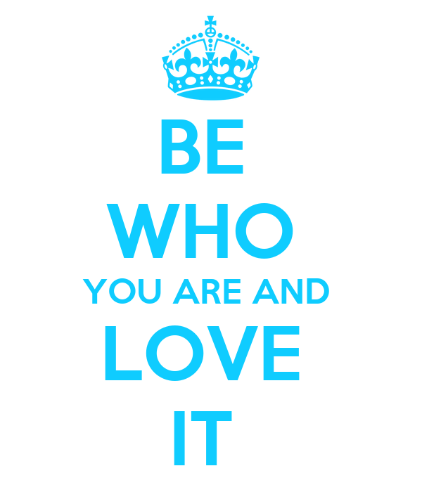 BE  WHO  YOU ARE AND  LOVE  IT