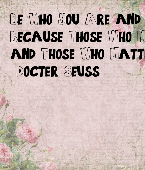 Be Who You Are and Say What You Feel, Because Those Who Mind don't Matter, and Those Who Matter Don't Mind.  -Docter Seuss