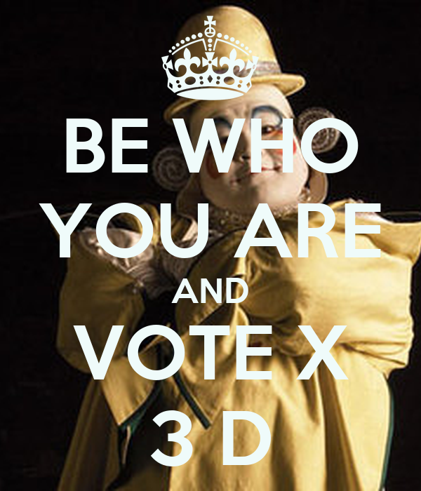 BE WHO YOU ARE AND VOTE X 3 D