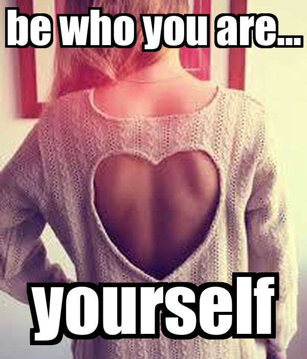 be who you are... yourself