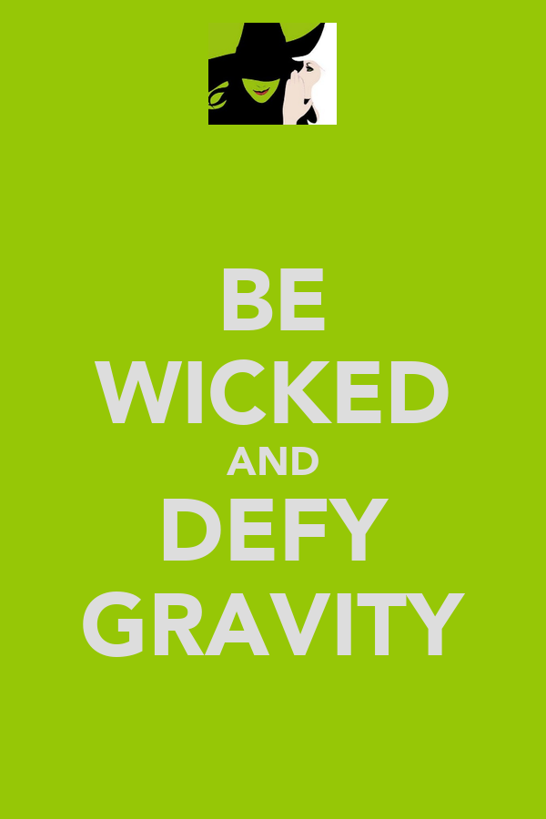 BE WICKED AND DEFY GRAVITY