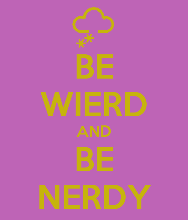 BE WIERD AND BE NERDY