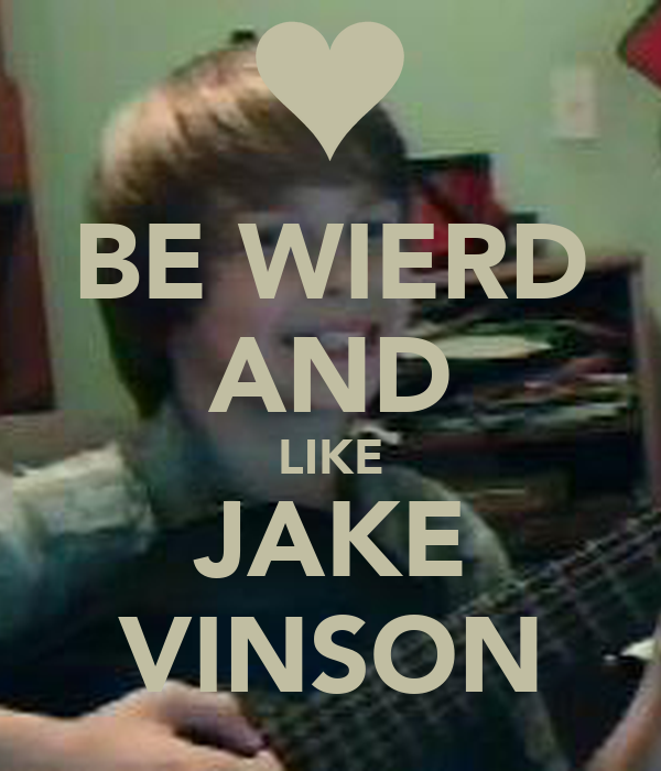 BE WIERD AND LIKE JAKE VINSON