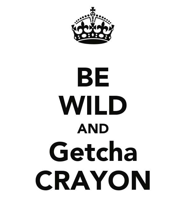 BE WILD AND Getcha CRAYON