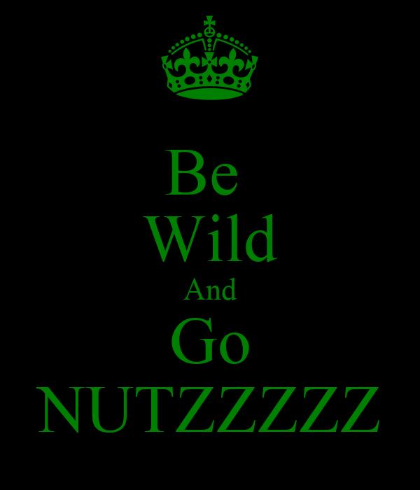 Be  Wild And Go NUTZZZZZ