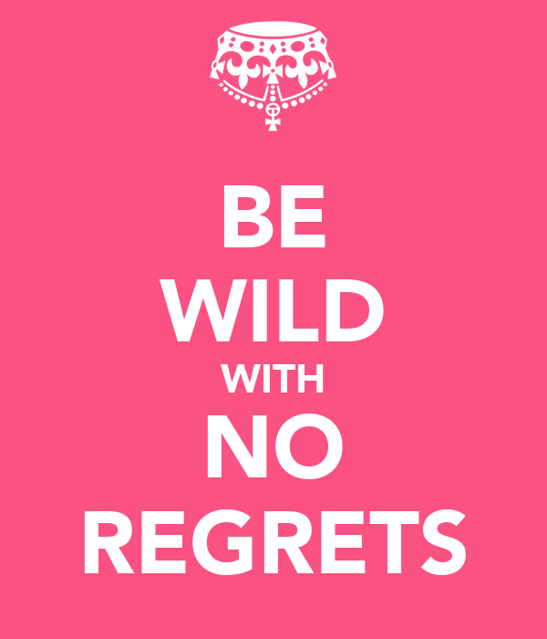 BE WILD WITH NO REGRETS