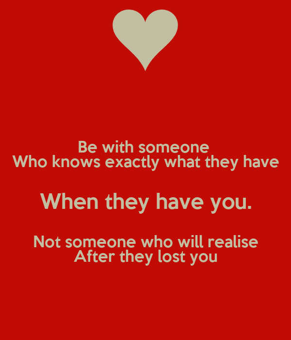 Be with someone  Who knows exactly what they have When they have you. Not someone who will realise After they lost you