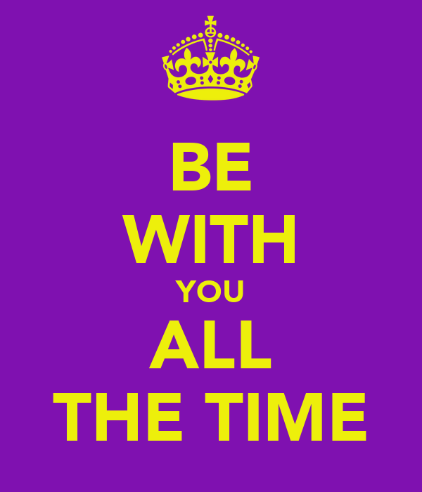 BE WITH YOU ALL THE TIME