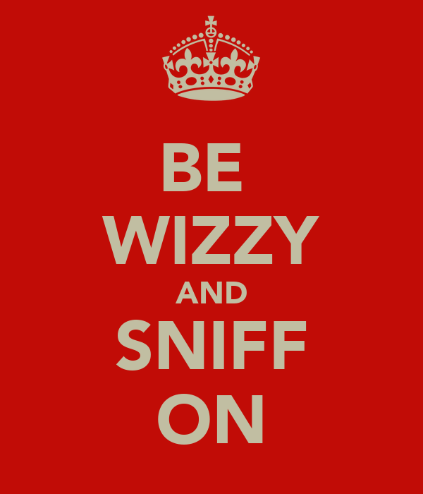BE  WIZZY AND SNIFF ON