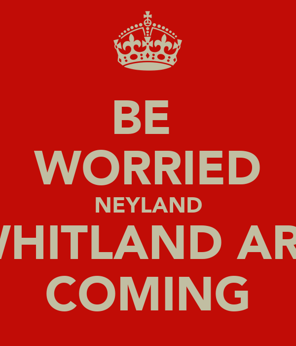 BE  WORRIED NEYLAND WHITLAND ARE COMING