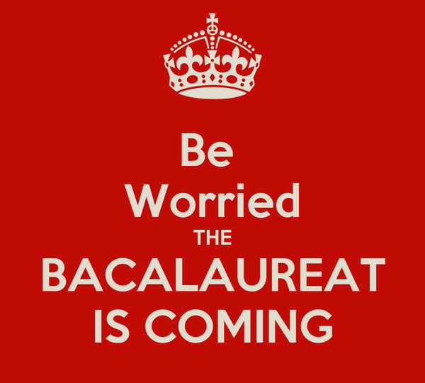Be  Worried THE BACALAUREAT IS COMING
