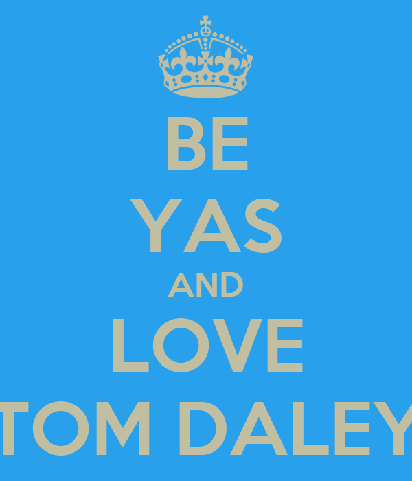 BE YAS AND LOVE TOM DALEY