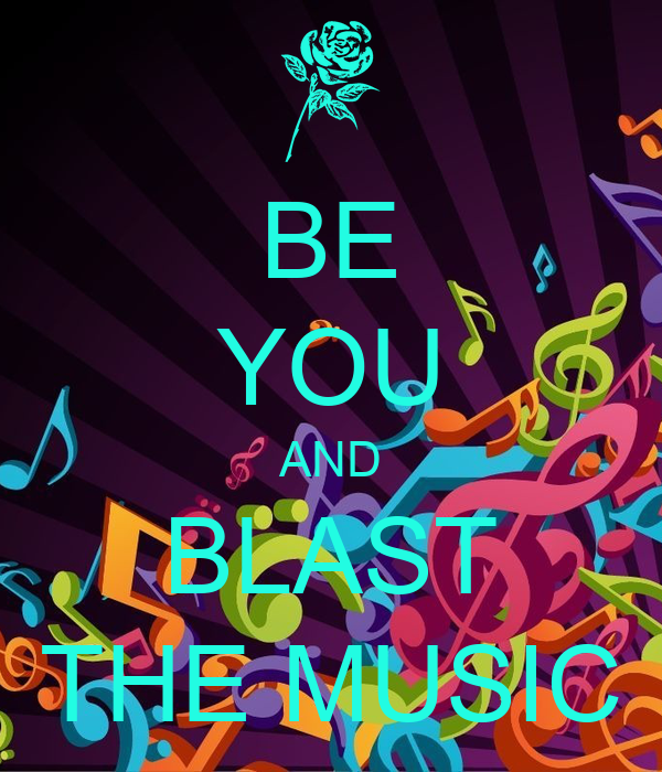 BE YOU AND BLAST THE MUSIC