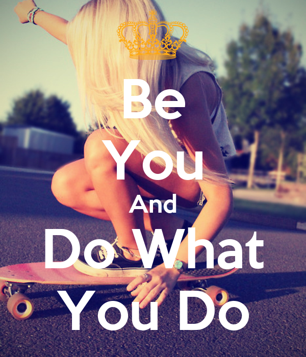 Be You And Do What You Do