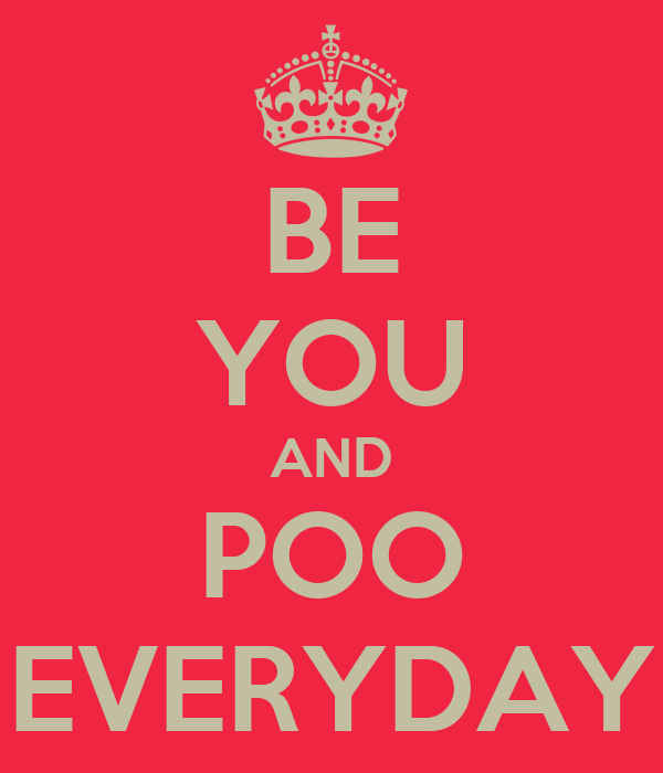 BE YOU AND POO EVERYDAY