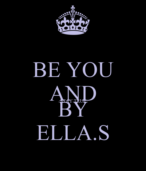 BE YOU AND STAY TRUE BY ELLA.S