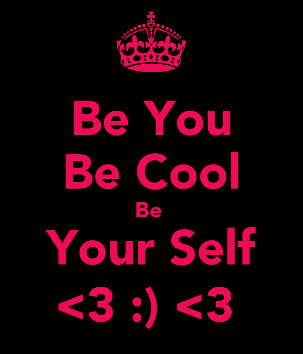 Be You Be Cool Be  Your Self <3 :) <3