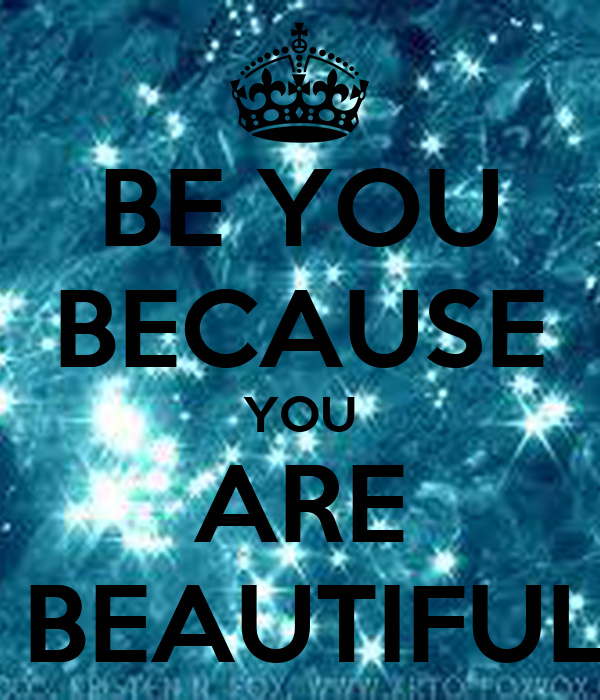 BE YOU BECAUSE YOU ARE  BEAUTIFUL