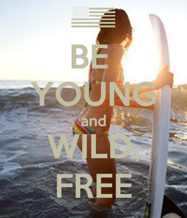 BE  YOUNG and WILD, FREE