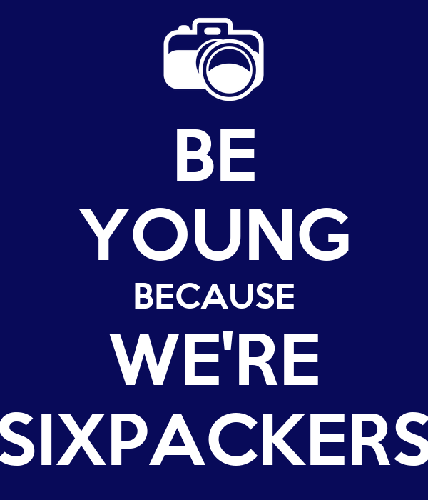 BE YOUNG BECAUSE WE'RE SIXPACKERS
