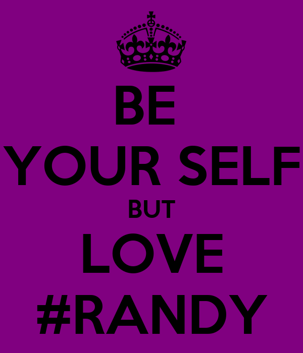 BE  YOUR SELF BUT LOVE #RANDY