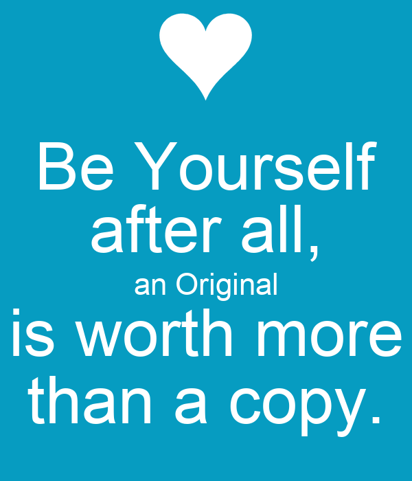 Be Yourself after all, an Original is worth more than a copy.