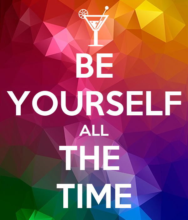 BE YOURSELF ALL THE  TIME