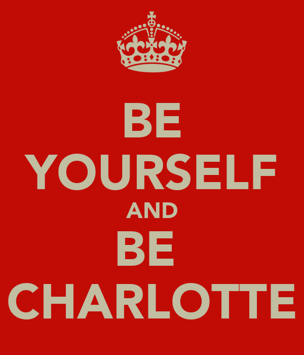 BE YOURSELF AND BE  CHARLOTTE