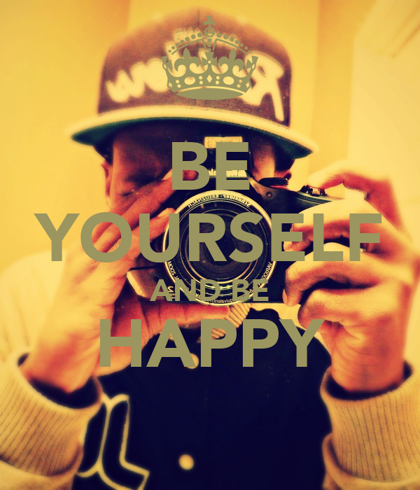 BE YOURSELF AND BE HAPPY