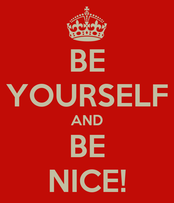 BE YOURSELF AND BE NICE!