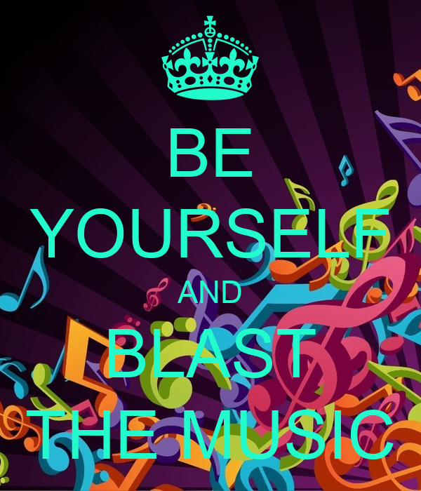 BE YOURSELF AND BLAST THE MUSIC