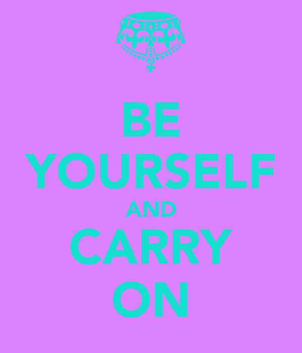 BE YOURSELF AND CARRY ON