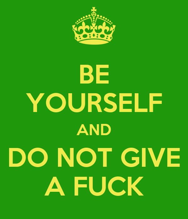 BE YOURSELF AND DO NOT GIVE A FUCK